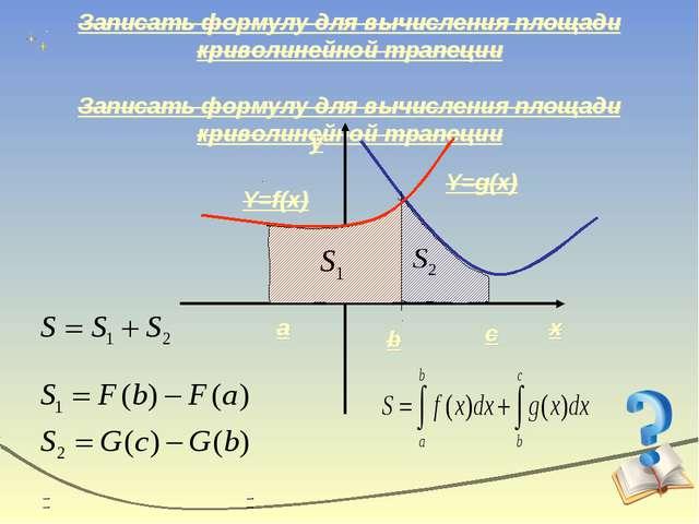 Записать формулу для вычисления площади криволинейной трапеции x y Y=g(x) Y=f...