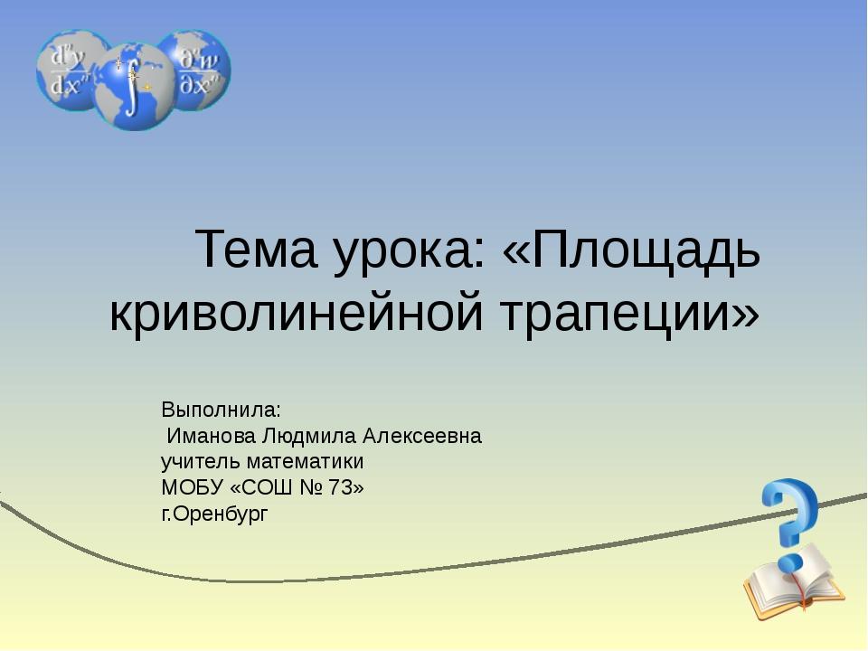 Тема урока: «Площадь криволинейной трапеции» Выполнила: Иманова Людмила Алекс...
