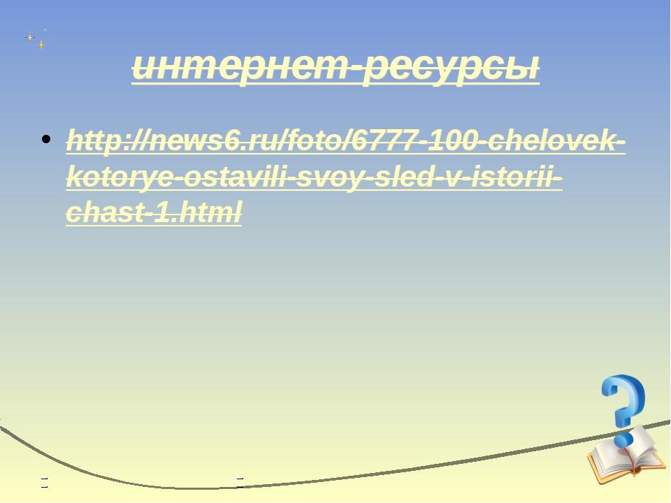 интернет-ресурсы http://news6.ru/foto/6777-100-chelovek-kotorye-ostavili-svoy...