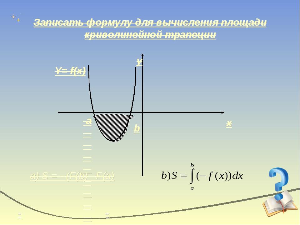 Записать формулу для вычисления площади криволинейной трапеции x y Y= f(x) b...