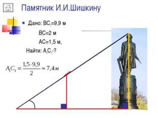 Памятник И.И.Шишкину A B A1 C C1 Дано: ВС1=9,9 м ВС=2 м АС=1,5 м, Найти: А1С1-?