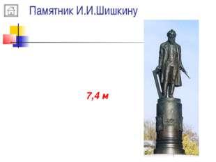 Памятник И.И.Шишкину Высота памятника И.И. Шишкину примерно 7,4 м