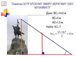 Памятник БУЛГАРСКОМУ ЭМИРУ ИБРАГИМУ I БЕН МУХАММАТУ B A A1 C C1 Дано: ВС1=14,