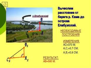 ИЗМЕРЕНИЯ: АС=370 М; А1С1=3,7 СМ; А1В1=5,8 СМ. Вычислим расстояние от берега