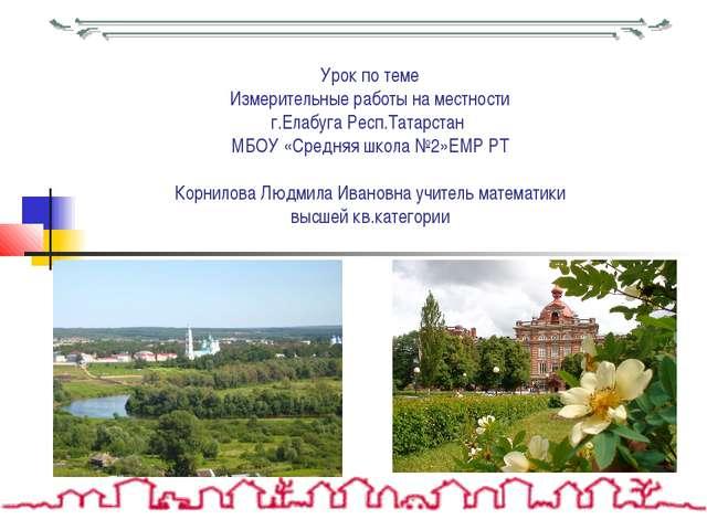 Урок по теме Измерительные работы на местности г.Елабуга Респ.Татарстан МБОУ...