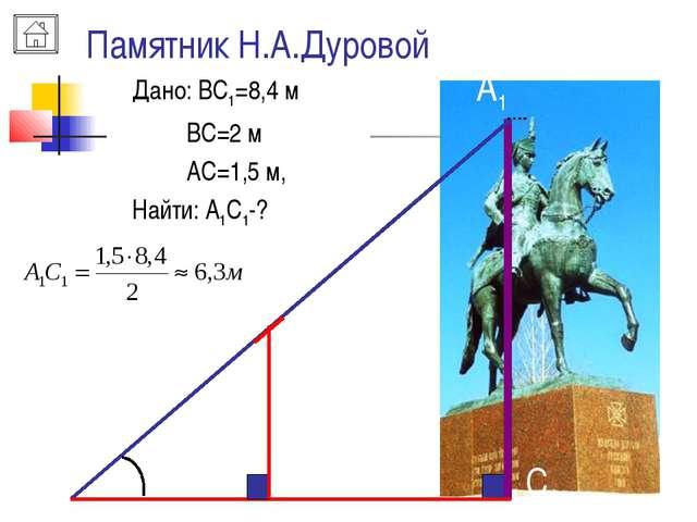 Памятник Н.А.Дуровой B A A1 C C1 Дано: ВС1=8,4 м ВС=2 м АС=1,5 м, Найти: А1С1-?