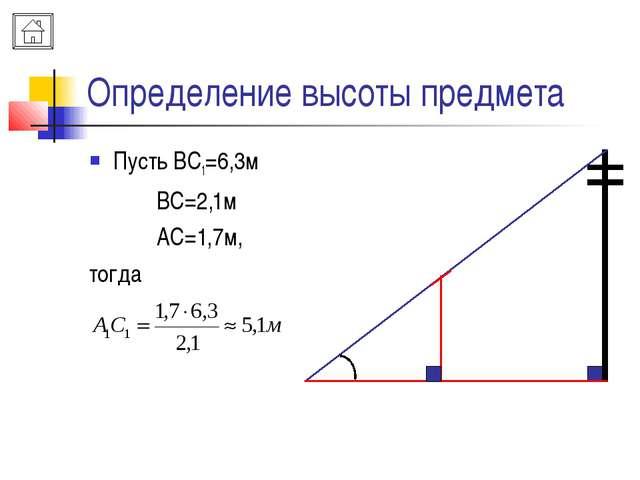Определение высоты предмета Пусть ВС1=6,3м ВС=2,1м АС=1,7м, тогда