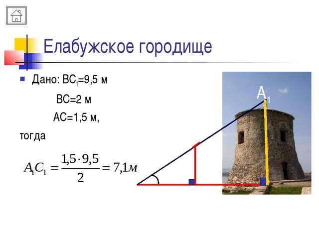 Елабужское городище Дано: ВС1=9,5 м ВС=2 м АС=1,5 м, тогда A B A1 C C1