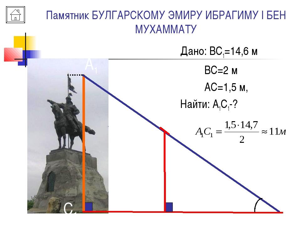 Памятник БУЛГАРСКОМУ ЭМИРУ ИБРАГИМУ I БЕН МУХАММАТУ B A A1 C C1 Дано: ВС1=14,...