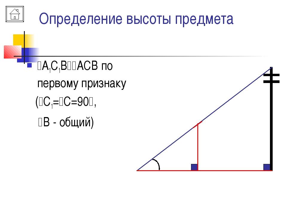 Определение высоты предмета А1С1ВАСВ по первому признаку (С1=С=90, В -...