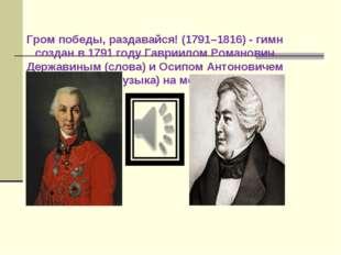 Гром победы, раздавайся! (1791–1816) - гимн создан в 1791 году Гавриилом Рома