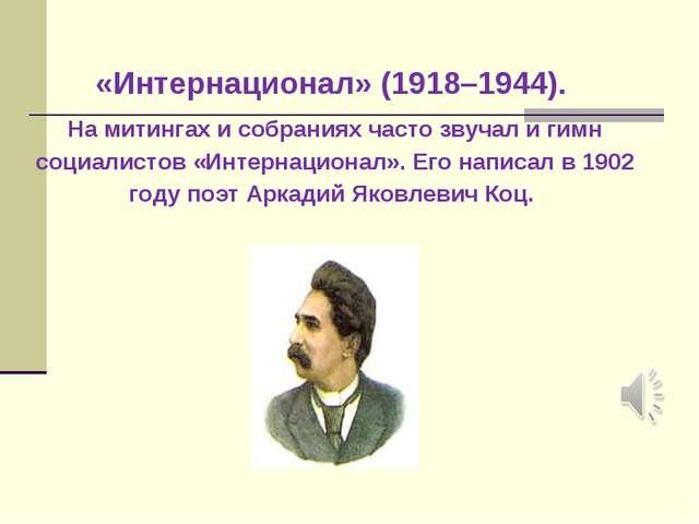 «Интернационал» (1918–1944). На митингах и собраниях часто звучал и гимн соци...