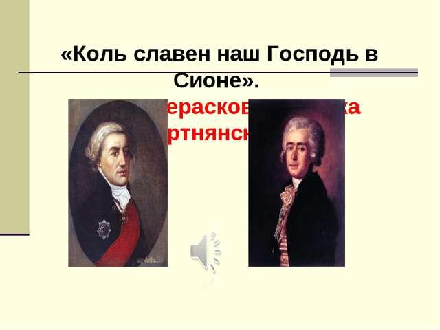 «Коль славен наш Господь в Сионе». Стихи Хераскова, музыка Бортнянского.