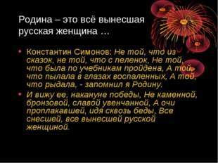 Родина – это всё вынесшая русская женщина … Константин Симонов: Не той, что и