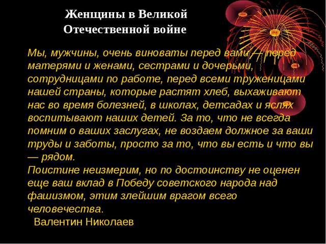 Женщины в Великой Отечественной войне Мы, мужчины, очень виноваты перед вами...