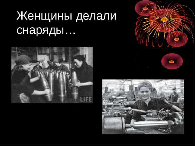 Женщины делали снаряды…