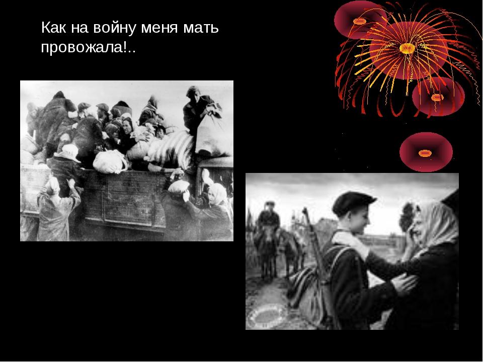 Как на войну меня мать провожала!..