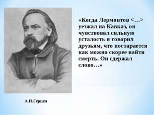 А.И.Герцен «Когда Лермонтов  уезжал на Кавказ, он чувствовал сильную усталост
