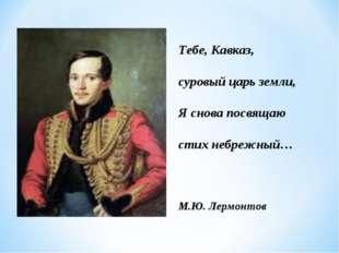 Тебе, Кавказ, суровый царь земли, Я снова посвящаю стих небрежный… М.Ю. Лермо