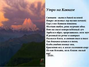 Утро на Кавказе Светает - вьется дикой пеленой Вокруг лесистых гор туман ночн