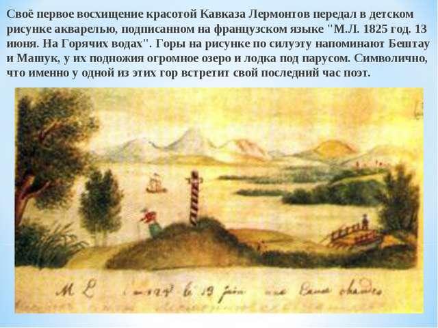 Своё первое восхищение красотой Кавказа Лермонтов передал в детском рисунке а...