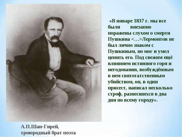 А.П.Шан-Гирей, троюродный брат поэта «В январе 1837 г. мы все были внезапно п...