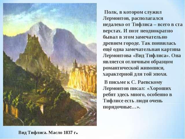 Полк, в котором служил Лермонтов, располагался недалеко от Тифлиса – всего в...