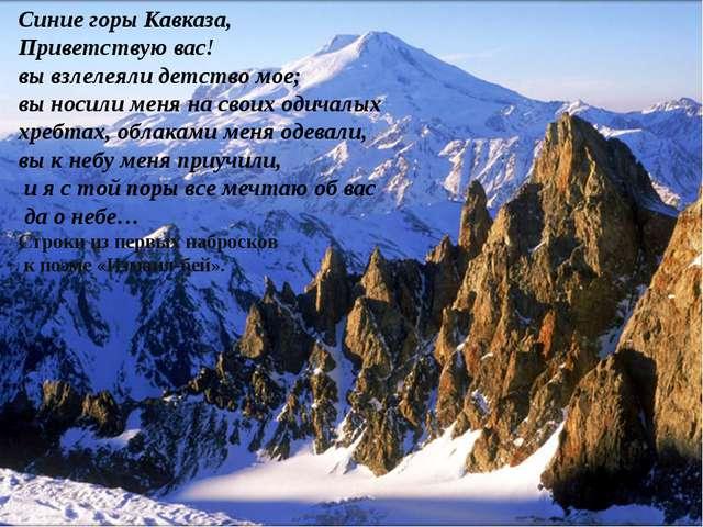 Синие горы Кавказа, Приветствую вас! вы взлелеяли детство мое; вы носили меня...
