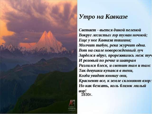 Утро на Кавказе Светает - вьется дикой пеленой Вокруг лесистых гор туман ночн...