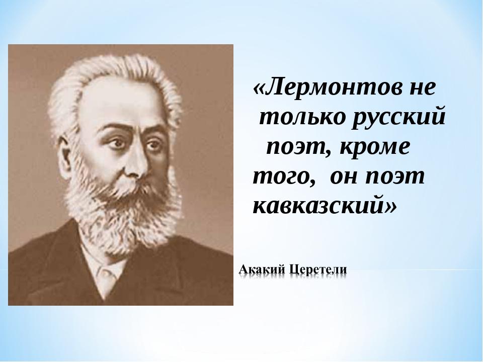 «Лермонтов не только русский поэт, кроме того, он поэт кавказский»