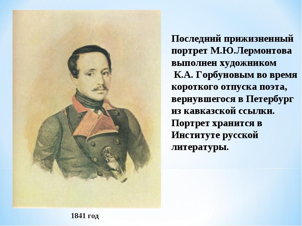 Последний прижизненный портрет М.Ю.Лермонтова выполнен художником К.А. Горбун...