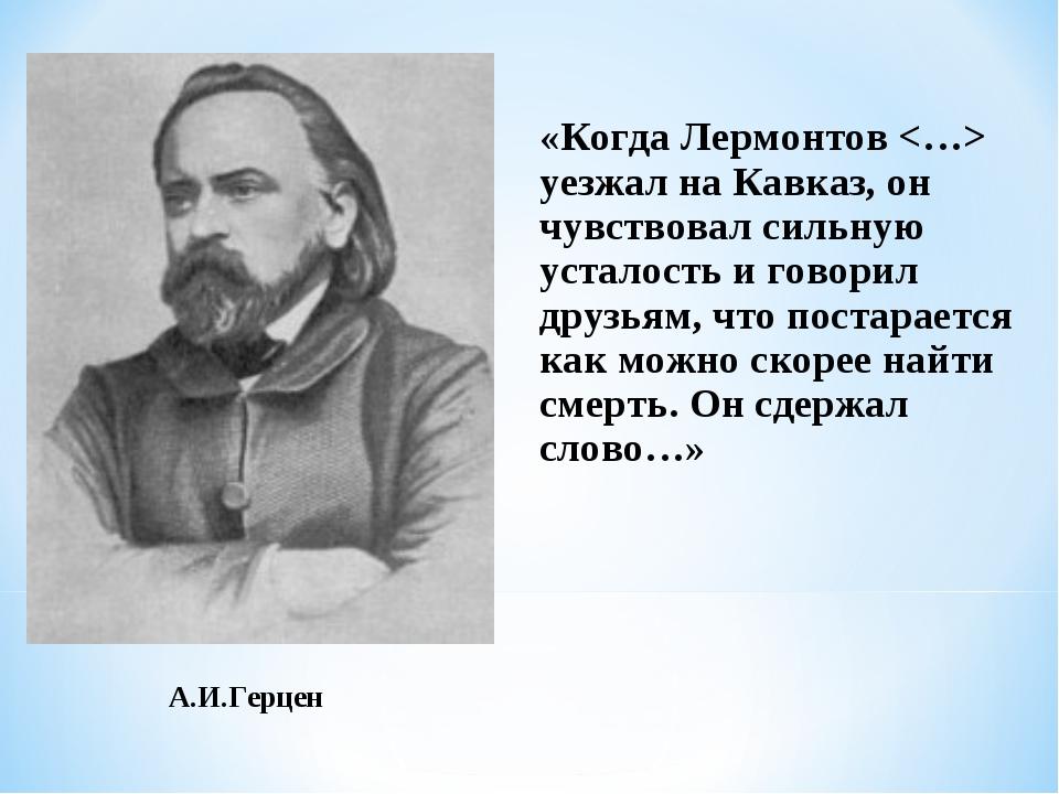 А.И.Герцен «Когда Лермонтов  уезжал на Кавказ, он чувствовал сильную усталост...