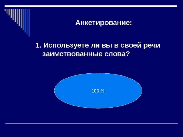 Анкетирование: 1. Используете ли вы в своей речи заимствованные слова? 100 %