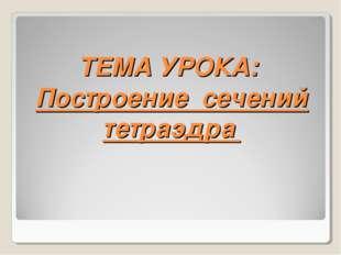 ТЕМА УРОКА: Построение сечений тетраэдра