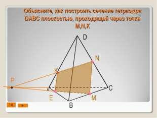 А B D C N M Е Объясните, как построить сечение тетраэдра DABC плоскостью, про