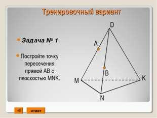 Тренировочный вариант Задача № 1 Постройте точку пересечения прямой АВ с плос