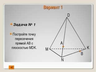 Вариант 1 Задача № 1 Постройте точку пересечения прямой АВ с плоскостью MDK.