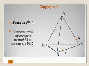 Вариант 2 Задача № 1 Постройте точку пересечения прямой АВ с плоскостью MND.