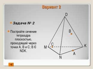 Вариант 2 Задача № 2 Постройте сечение тетраэдра плоскостью, проходящей через