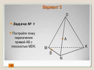 Вариант 3 Задача № 1 Постройте точку пересечения прямой АВ с плоскостью MDK.