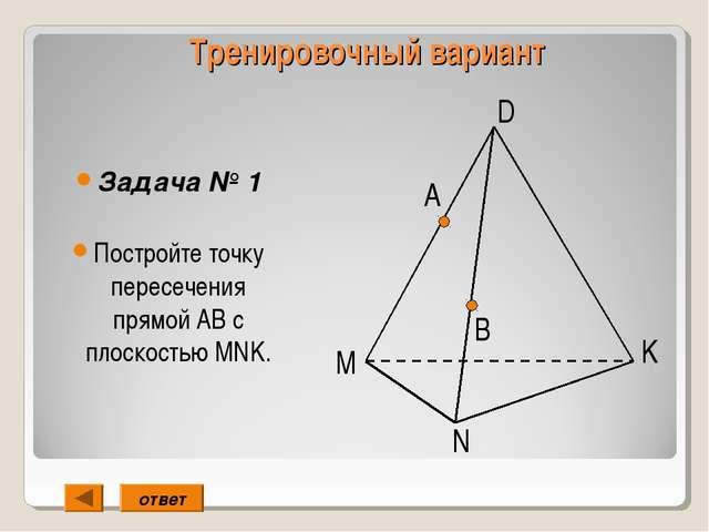 Тренировочный вариант Задача № 1 Постройте точку пересечения прямой АВ с плос...