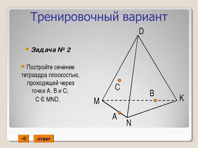Задача № 2 Постройте сечение тетраэдра плоскостью, проходящей через точки А,...