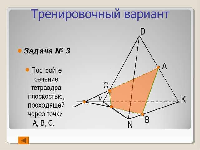 Задача № 3 Постройте сечение тетраэдра плоскостью, проходящей через точки А,...