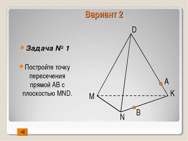 Вариант 2 Задача № 1 Постройте точку пересечения прямой АВ с плоскостью MND....