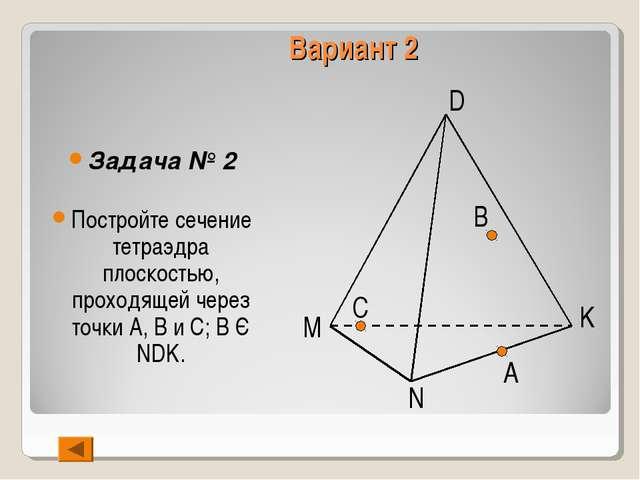 Вариант 2 Задача № 2 Постройте сечение тетраэдра плоскостью, проходящей через...