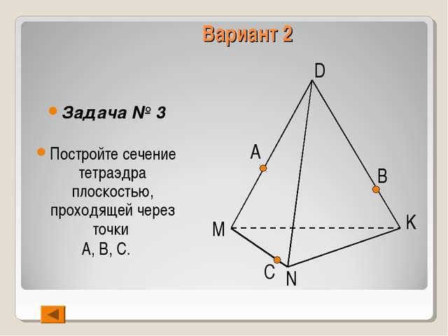 Вариант 2 Задача № 3 Постройте сечение тетраэдра плоскостью, проходящей через...