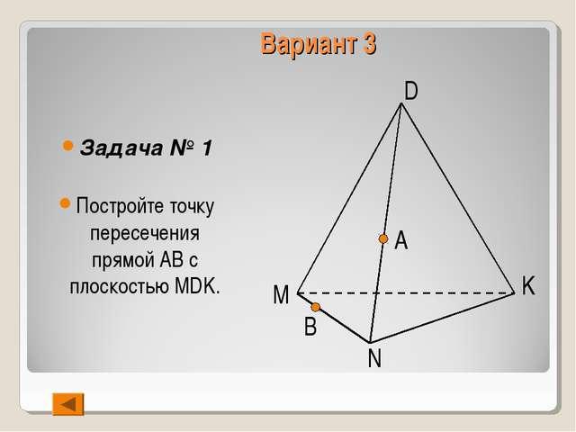 Вариант 3 Задача № 1 Постройте точку пересечения прямой АВ с плоскостью MDK....