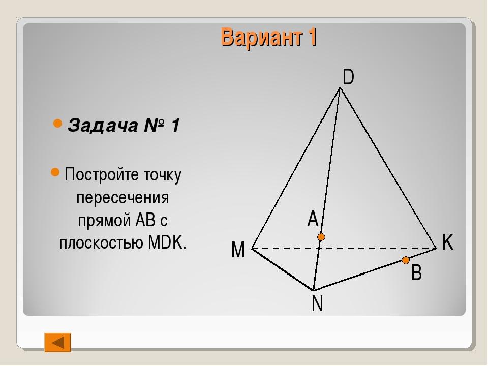 Вариант 1 Задача № 1 Постройте точку пересечения прямой АВ с плоскостью MDK....