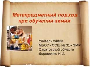 Метапредметный подход при обучении химии Учитель химии МБОУ «СОШ № 31» ЭМР С