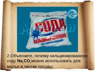 2.Объясните, почему кальцинированную соду Na2 СO3 можно использовать для мыть
